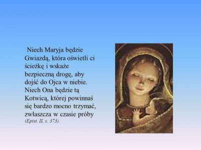 """,, Przymocuj duszę- do Maryi, twojej nadziei, jak do silnej kotwicy"""" św. Jan Damasceński To właśnie na Maryi, święci, którzy osiągnęli zbawienie, najmocniej byli zakotwiczeni i zakotwiczali na Niej innych, którym chcieli zapewnić wytrwałość w świętości. Błogosławieni, rzeczywiście, są ci chrześcijanie, którzy wiążą się wiernie i całkowicie do Niej jak do bezpiecznej kotwicy! Gwałtowne burze świata ich nie zniszczą, ani nie utracą oni swoich niebiańskich bogactw. Błogosławieni są ci, którzy wchodzą do Niej jak do arki Noego! Wody powodziowe grzechu, które pochłaniają tak wielu, nie będą im szkodzić, ponieważ, jak mówi Kościół, sprawia to Maryja, która mówi w słowach Bożej Mądrości:-,, Którzy ze mną działają, nie zgrzeszą""""(Syr 24,22) / Traktat o prawdziwym nabożeństwie do Najświętszej Maryi Panny /"""