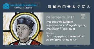 CXII 24 listopada 2020 wtorek Rok liturgiczny: A/II Wspomnienie Świętych męczenników Andrzeja Dung-Lac, prezbitera i Towarzyszy Pierwsze czytanie: Ap 14, 14-20 Psalm responsoryjny: Ps 96 (95), 10. 11-12. 13 (R.: por. 13ab) Werset przed Ewangelią: Ap 2, 10c Ewangelia: Łk 21, 5-11 święci Flora i Maria, św. Chrysogonus, św. Colman z Cloyne, św. Andrzej Dung-Lac i Towarzysze męcz.* Kolor szat PIERWSZE CZYTANIE Ap 14, 14-20 Czytanie z Apokalipsy Świętego Jana Apostoła  Ja, Jan, ujrzałem: oto biały obłok – a Siedzący na obłoku, podobny do Syna Człowieczego, miał złoty wieniec na głowie i w ręku ostry sierp.  I wyszedł inny anioł ze świątyni, wołając głosem donośnym do Siedzącego na obłoku: «Zapuść Twój sierp i żniwa dokonaj, bo przyszła już pora dokonać żniwa, bo dojrzało żniwo na ziemi!» A Siedzący na obłoku rzucił swój sierp na ziemię i ziemia została zżęta. I wyszedł inny anioł ze świątyni, która jest w niebie, i on miał ostry sierp.  I wyszedł inny anioł od ołtarza, mający władzę nad ogniem, i donośnie zawołał do trzymającego ostry sierp: «Zapuść Twój ostry sierp i poobcinaj grona winorośli ziemi, bo jagody jej dojrzały!» I rzucił anioł swój sierp na ziemię, i obrał z gron winorośl ziemi, i wrzucił je do tłoczni Bożego gniewu – ogromnej. I wydeptano tłocznię poza miastem, a z tłoczni krew wytrysnęła aż po wędzidła koni na odległość tysiąca i sześciuset stadiów. PSALM RESPONSORYJNY Ps 96 (95), 10. 11-12. 13 (R.: por. 13ab) Pan Bóg nadchodzi, aby sądzić ziemię  Głoście wśród ludów, * że Pan jest królem. On świat tak utwierdził, że się nie zachwieje, * będzie sprawiedliwie sądził ludy.  Pan Bóg nadchodzi, aby sądzić ziemię  Niech się radują niebiosa i ziemia weseli, * niech szumi morze i wszystko, co je napełnia. Niech się cieszą pola i wszystko, co na nich rośnie, * niech wszystkie drzewa w lasach wykrzykują z radości.  Pan Bóg nadchodzi, aby sądzić ziemię  Przed obliczem Pana, który już się zbliża, * który już się zbliża, by osądzić ziemię. On będzie sądził świat spraw