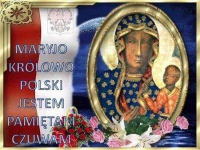 UROCZYSTOŚĆ NAJŚWIĘTSZEJ MARYI PANNY, KRÓLOWEJ POLSKI, GŁÓWNEJ PATRONKI POLSKI.  Dnia 1 kwietnia 1656 roku król Jan Kazimierz uroczystym aktem oddał kraj pod opiekę Matki Bożej, obierając Ją Królową Polski. Święto Królowej Polski, ustanowione przez św. Piusa X dla archidiecezji lwowskiej, papież Pius XI rozszerzył na całą Polskę w roku 1924. Papież Jan XXIII ogłosił Najświętszą Maryję Pannę, Królową Polski, główną Patronką kraju razem ze świętymi biskupami i męczennikami Stanisławem i Wojciechem. / brewiarz.pl/  1  O pełna chwały Dziewico I najpiękniejsza Królowo, Sławimy Ciebie pieśniami, A Ty je przyjmij łaskawie.  2  Jakimi oddać słowami Bogactwo Twojej dobroci, Za którą Cię nazywamy Najlepszą Matką Ojczyzny?  3  Gdyż broniąc kraju przed wrogiem, Zbawieniem naszym się stałaś I Bóg powierzył Ci władzę Nad całym polskim narodem.  4  Gdy ciężkie winy przeszłości Poddały naród niewoli, Z dawnego błędu ratując, Na wolność Tyś go wywiodła.  5  Królową jesteś pokoju, Więc uproś pokój ludowi, Oddalaj spory i wojnę, Otaczaj wszystkich opieką.  6  Niech Twemu, Pani, Synowi I Ojcu z Duchem Najświętszym Na wieki będzie podzięka Za Ciebie, nasza Królowo. Amen. / Hymn z dzisiejszej Jutrzni/